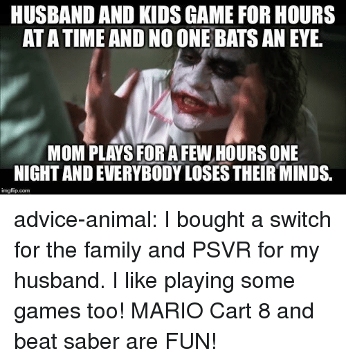 Advice, Family, and Tumblr: HUSBAND AND KIDS GAME FOR HOURS  AT A TIME AND NO ONE BATS AN EYE  MOM PLAYS FOR AFEW HOURS ONE  NIGHT AND EVERYBODY LOSES THEIR MINDS.  imgfip.com advice-animal:  I bought a switch for the family and PSVR for my husband. I like playing some games too! MARIO Cart 8 and beat saber are FUN!