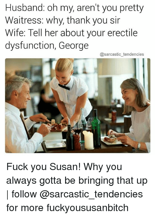 Why Thank You: Husband: oh my, aren't you pretty  Waitress: why, thank you sir  Wife: Tell her about your erectile  dysfunction, George  @sarcastic tendencies Fuck you Susan! Why you always gotta be bringing that up   follow @sarcastic_tendencies for more fuckyoususanbitch
