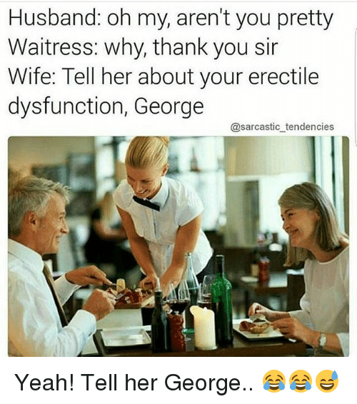 Why Thank You: Husband: oh my, aren't you pretty  Waitress: why, thank you sir  Wife: Tell her about your erectile  dysfunction, George  @sarcastic tendencies. Yeah! Tell her George.. 😂😂😅