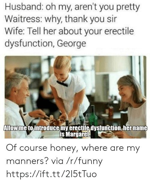 Why Thank You: Husband: oh my, aren't you pretty  Waitress: why, thank you sir  Wife: Tell her about your erectile  dysfunction, George  Allow me to introduce my erectile dysfunction,her name  is Margaret Of course honey, where are my manners? via /r/funny https://ift.tt/2I5tTuo