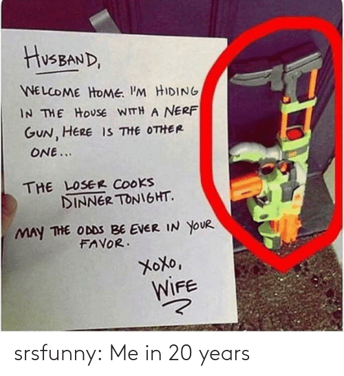 hiding: HusBAND,  WELCOME HOME. I'M HIDING  IN THE HOUSE WITH A NERF  GUN, HERE IS THE OTHER  ONE...  THE LOSER COOKS  DINNER TONIGHT.  MAY THE ODDS BE EVER IN YOUR  FAVOR.  XoXo,  WIFE srsfunny:  Me in 20 years