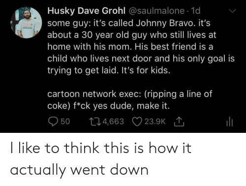 Johnny Bravo: Husky Dave Grohl @saulmalone. 1d  some guy: it's called Johnny Bravo. it's  about a 30 year old guy who still lives at  home with his mom. His best friend is a  child who lives next door and his only goal is  trying to get laid. It's for kids  ICK TO  cartoon network exec: (ripping a line of  coke) f*ck yes dude, make it  950 t04,663 23.9K I like to think this is how it actually went down