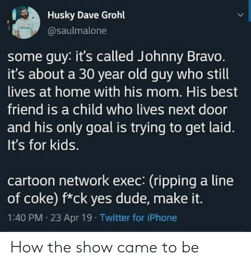 for kids: Husky Dave Grohl  @saulmalone  some guy: it's called Johnny Bravo.  it's about a 30 year old guy who still  lives at home with his mom. His best  friend is a child who lives next door  and his only goal is trying to get laid.  It's for kids.  cartoon network exec: (ripping a line  of coke) f*ck yes dude, make it.  1:40 PM 23 Apr 19 Twitter for iPhone How the show came to be