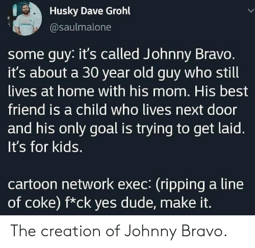Bravo: Husky Dave Grohl  @saulmalone  some guy: it's called Johnny Bravo.  it's about a 30 year old guy who still  lives at home with his mom. His best  friend is a child who lives next door  and his only goal is trying to get laid.  It's for kids.  cartoon network exec: (ripping a line  of coke) f*ck yes dude, make it. The creation of Johnny Bravo.
