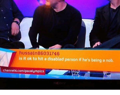 Memes, 🤖, and Paralympics: hussain 86031746  is it ok to hit a disabled person if he's being a nob.  channel4.com/paralympics