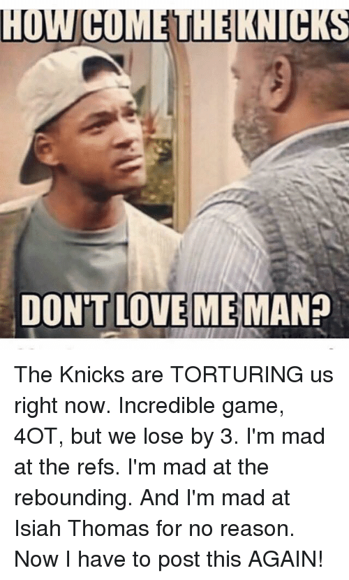 The Ref: HUWCOMEUHELKNUCKS  DON'T LOVE ME  MAN? The Knicks are TORTURING us right now. Incredible game, 4OT, but we lose by 3. I'm mad at the refs. I'm mad at the rebounding. And I'm mad at Isiah Thomas for no reason. Now I have to post this AGAIN!