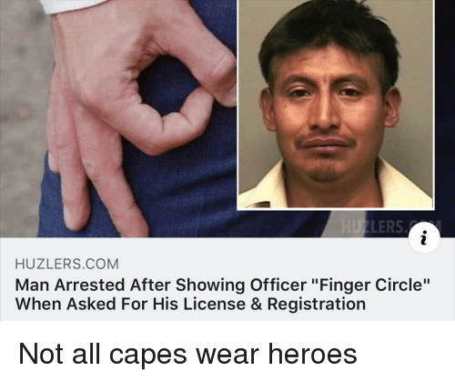 """Heroes, Dank Memes, and Com: HUZLERS.COM  Man Arrested After Showing Officer """"Finger Circle""""  When Asked For His License & Registration Not all capes wear heroes"""