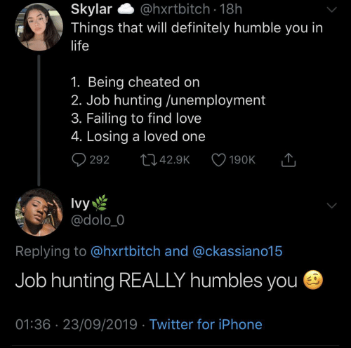 job: @hxrtbitch · 18h  Skylar  Things that will definitely humble you in  life  1. Being cheated on  2. Job hunting /unemployment  3. Failing to find love  4. Losing a loved one  Q 292  2742.9K  190K  Ivy  @dolo_0  Replying to @hxrtbitch and @ckassiano15  Job hunting REALLY humbles you e  01:36 · 23/09/2019 · Twitter for iPhone