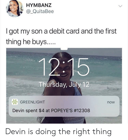 Popeyes, Got, and First: HYM8ANZ  a_QuitaBee  I got my son a debit card and the first  thing he buys...  12:15  Thursday, July 12  GREENLIGHT  now  Devin spent $4 at POPEYE'S Devin is doing the right thing