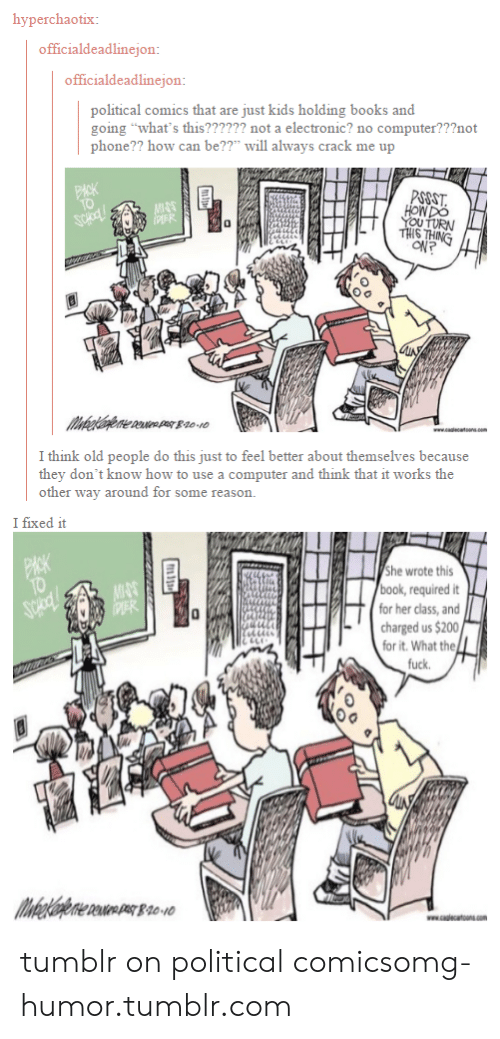 """Tumblr On: hyperchaotix:  officialdeadlinejon  officialdeadlinejon:  political comics that are just kids holding books and  going """"what's this?????? not a electronic? no computer???not  phone?? how can be??ll always crack me up  0  YOU TURN  IS  예?  I think old people do this just to feel better about themselves because  they don't know how to use a computer and think that it works the  other way around for some reason.  I fixed it  he wrote this  book, required it  for her class, and  charged us $200  for it. What the  fuck.  Oo tumblr on political comicsomg-humor.tumblr.com"""