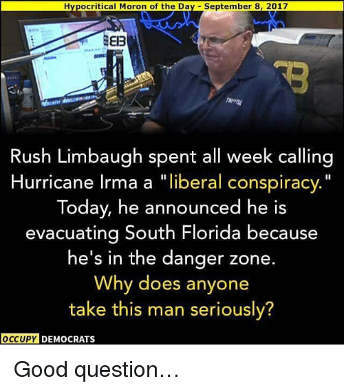 "Rush Limbaugh: Hypocritical Moron of the Day September 8, 2017  Rush Limbaugh spent all week calling  Hurricane Irma a ""liberal conspiracy.""  Today, he announced he is  evacuating South Florida because  he's in the danger zone  Why does anyone  take this man seriously?  OCCUPY DEMOCRATS Good question…"