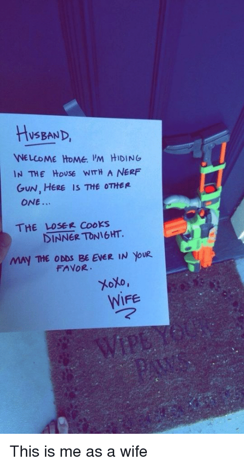 dinner tonight: HySBAND,  NE LCOME HOMe. 'M HIDING  IN THE HoUSE WITH A NERF  GUN, HERE IS THE OTHER  ONE.  THE LOSER CooKs  DINNER TONIGHT.  MAY THE ODDS BE EVER IN YoU  FAVOR  WIFE This is me as a wife
