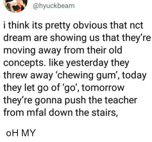 chewing gum: @hyuckbeam  i think its pretty obvious that nct  dream are showing us that they're  moving away from their old  concepts. like yesterday they  threw away 'chewing gum', today  they let go of 'go', tomorrow  they're gonna push the teacher  from mfal down the stairs, oH MY