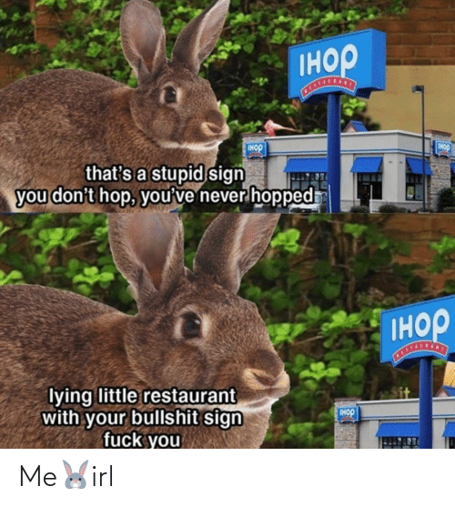 Bullshit: Iнор  Tнор  IHOP  that's a stupid sign  you don't hop, you've never hopped  Iнор  STALSANT  lying little restaurant  with your bullshit sign  fuck you  IHOP Me🐰irl