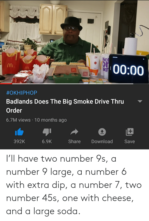 soda: I'll have two number 9s, a number 9 large, a number 6 with extra dip, a number 7, two number 45s, one with cheese, and a large soda.