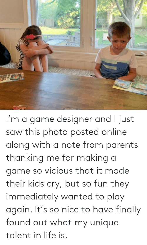 Found: I'm a game designer and I just saw this photo posted online along with a note from parents thanking me for making a game so vicious that it made their kids cry, but so fun they immediately wanted to play again. It's so nice to have finally found out what my unique talent in life is.