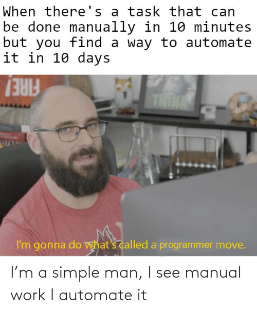 Work, Simple, and Man: I'm a simple man, I see manual work I automate it