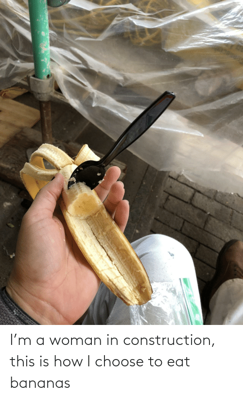 Construction: I'm a woman in construction, this is how I choose to eat bananas