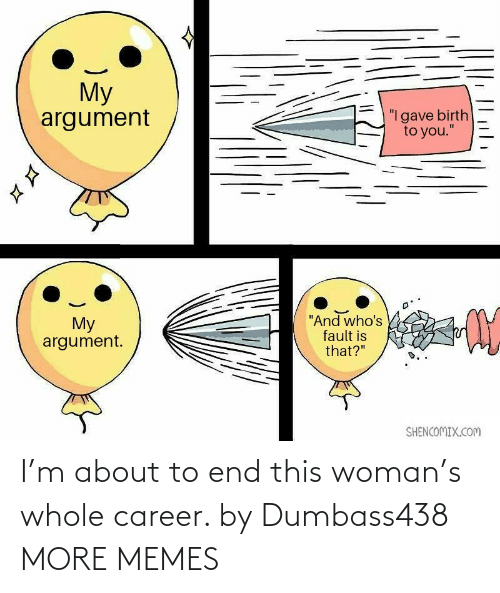 woman: I'm about to end this woman's whole career. by Dumbass438 MORE MEMES