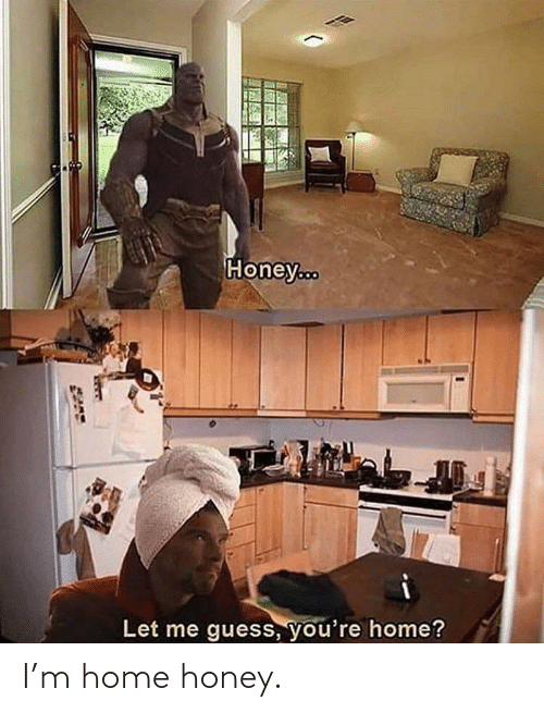 honey: I'm home honey.