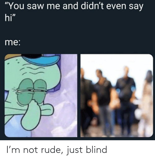 blind: I'm not rude, just blind