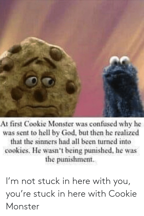 monster: I'm not stuck in here with you, you're stuck in here with Cookie Monster