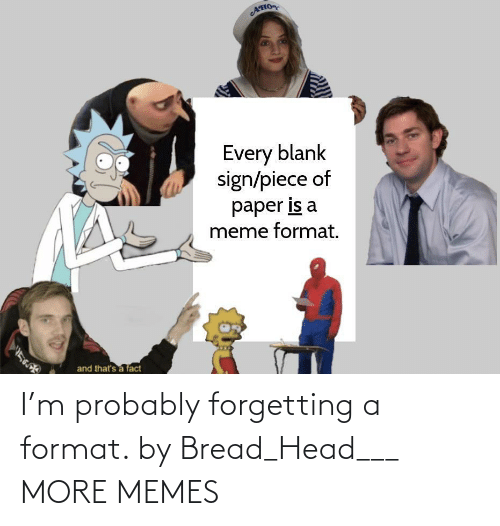probably: I'm probably forgetting a format. by Bread_Head___ MORE MEMES