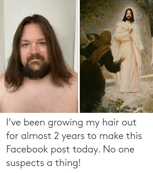 growing: I've been growing my hair out for almost 2 years to make this Facebook post today. No one suspects a thing!