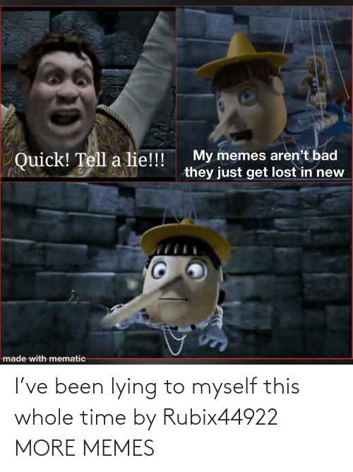 Lying: I've been lying to myself this whole time by Rubix44922 MORE MEMES