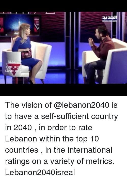 Lebanese, International, and Lebanon: Iッ  Ederegga  rc The vision of @lebanon2040 is to have a self-sufficient country in 2040 , in order to rate Lebanon within the top 10 countries , in the international ratings on a variety of metrics. Lebanon2040isreal
