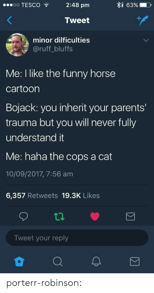 Funny, Gif, and Parents: I 63%  oo TESCO  2:48 pm  Tweet  minor dilficulties  @ruff_bluffs  Me: I like the funny horse  cartoon  Bojack: you inherit your parents'  trauma but you will never fully  understand it  Me: haha the cops a cat  10/09/2017, 7:56 am  6,357 Retweets 19.3K Likes  Tweet your reply porterr-robinson: