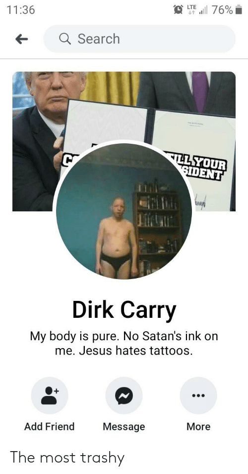 Jesus, Tattoos, and Search: i 76%  LTE  11:36  a Search  ILL YOUR  SIDENT  Dirk Carry  My body is pure. No Satan's ink on  me. Jesus hates tattoos.  +  More  Message  Add Friend The most trashy
