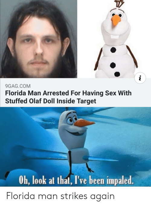 Oh Look: i  9GAG.COM  Florida Man Arrested For Having Sex With  Stuffed Olaf Doll Inside Target  Oh, look at that, I've been impaled. Florida man strikes again