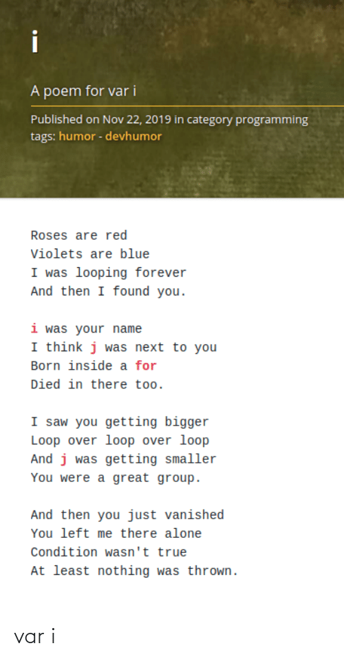 tags: i  A poem for var i  Published on Nov 22, 2019 in category programming  tags: humor - devhumor  Roses are red  Violets are blue  I was looping forever  And then I found you.  i was your name  I think j was next to you  Born inside a for  Died in there too.  I saw you getting bigger  Loop over loop over loop  And j was getting smaller  You were a great group.  And then you just vanished  You left me there alone  Condition wasn't true  At least nothing was thrown. var i