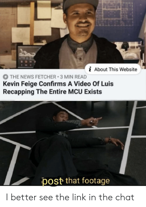 the link: i About This Website  THE NEWS FETCHER 3 MIN READ  Kevin Feige Confirms A Video Of Luis  Recapping The Entire MCU Exists  post that footage I better see the link in the chat