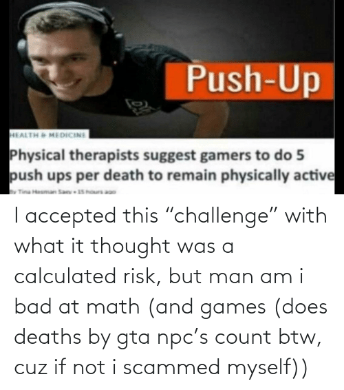 """But Man Am I Bad At Math: I accepted this """"challenge"""" with what it thought was a calculated risk, but man am i bad at math (and games (does deaths by gta npc's count btw, cuz if not i scammed myself))"""