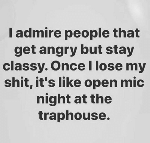 Dank, Shit, and Angry: I admire people that  get angry but stay  classy. OnceI lose my  shit, it's like open mic  night at the  traphouse.