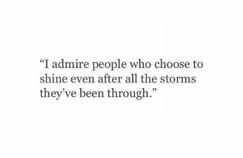 "All The, Been, and Who: ""I admire people who choose to  shine even after all the storms  they ve been through.""  92"