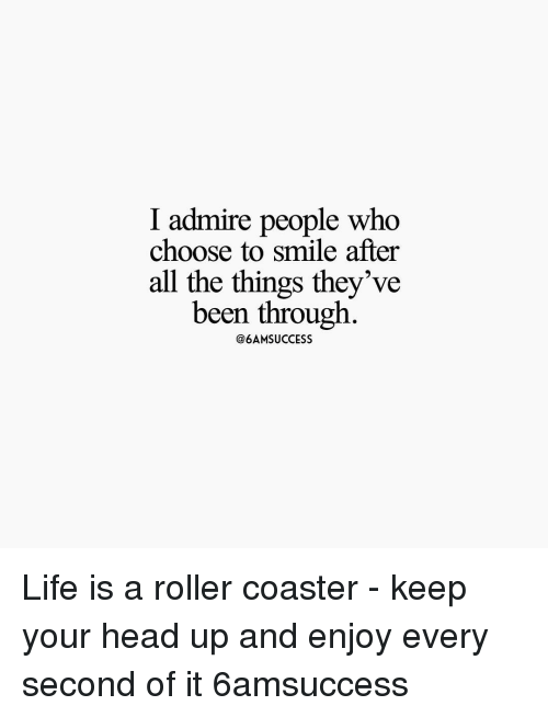 Memes, 🤖, and Roller Coaster: I admire people who  choose to smile after  all the things they've  been through  @6AMSUCCESS Life is a roller coaster - keep your head up and enjoy every second of it 6amsuccess