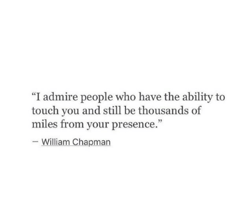 "Ability, Who, and Touch: ""I admire people who have the ability to  touch you and still be thousands of  miles from your presence.""  05  William Chapman"