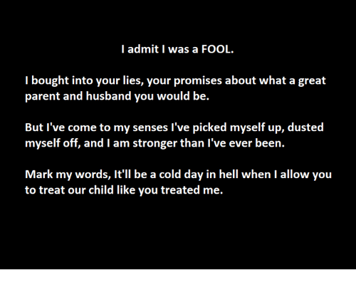 Admittingly: I admit I was a FOOL.  I bought into your lies, your promises about what a great  parent and husband you would be.  But l've come to my senses l've picked myself up, dusted  myself off, and I am stronger than I've ever been.  to treat our child like you treated me.