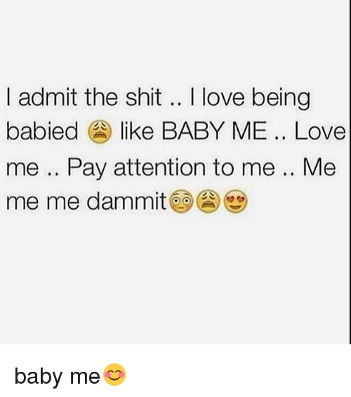 Dammits: I admit the shit .. love being  I admit the shit.. I love being  babied like BABY ME.. Love  me .. Pay attention to me .. Me  me me dammit@9@心 baby me😊