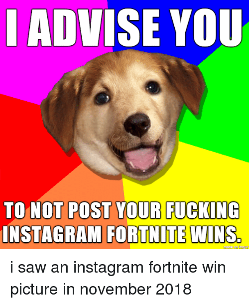 advise: I ADVISE YOU  TO NOT POST YOUR FUCKING  INSTAGRAMI FORTNITE  WINS.  made on imgur i saw an instagram fortnite win picture in november 2018