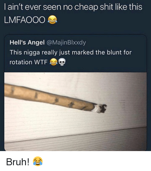 Bruh, Shit, and Wtf: I ain't ever seen no cheap shit like this  LMFAOOO  Hell's Angel @MajinBlxxdy  This nigga really just marked the blunt for  rotation WTF Bruh! 😂