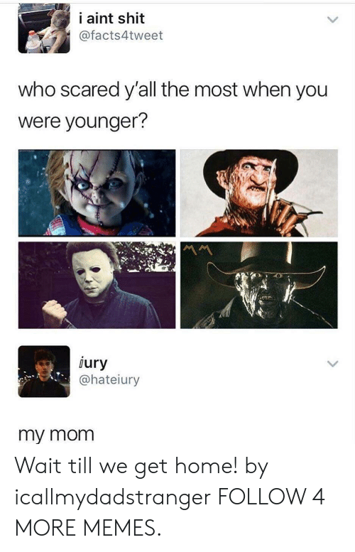 Wait Till: i aint shit  @facts4tweet  who scared y'all the most when you  were younger?  iury  @hateiury  my mom Wait till we get home! by icallmydadstranger FOLLOW 4 MORE MEMES.