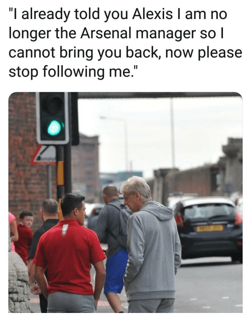 """Arsenal, Memes, and Back: """"I already told you Alexis I am no  longer the Arsenal manager so l  cannot bring you back, now please  stop following me."""""""