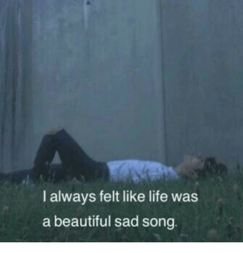 Beautiful, Life, and Sad: I always felt like life was  a beautiful sad song.