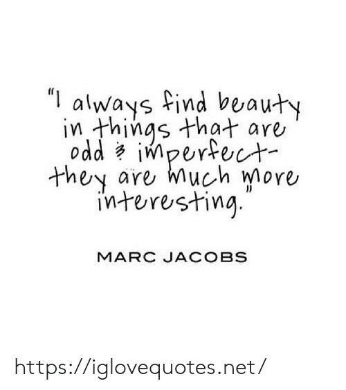 """Things That: """"I  always find beauty  in things that are  odd impertect  are much more  they  interesting  MARC JACOBS https://iglovequotes.net/"""