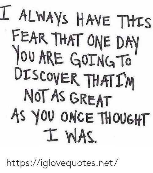 Fear: I ALWAYS HAVE THIS  FEAR THAT ONE DAY  You ARE GOINGTO  DISCOVER THATIM  NOT AS GREAT  As you ONCE THOUGHT  I WAS. https://iglovequotes.net/