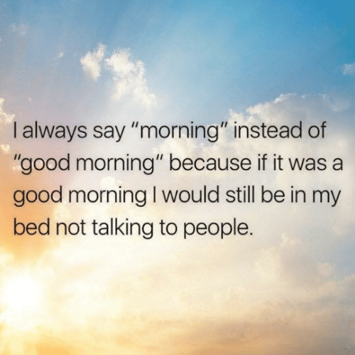 """Dank, Good Morning, and Good: I always say """"morning"""" instead of  """"good morning"""" because if it was a  good morning I would still be in my  bed not talking to people."""